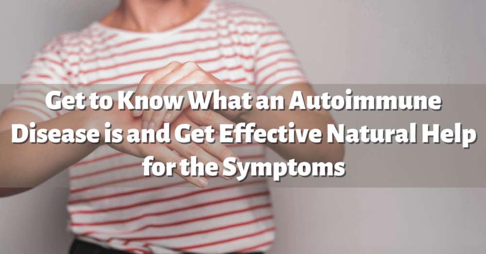 Get to Know What an Autoimmune Disease is and Get Effective Natural Help for the