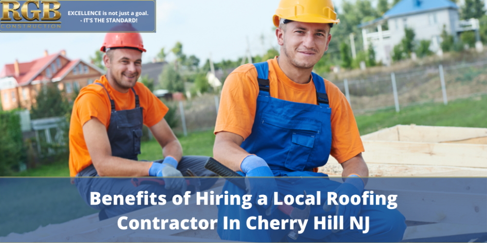 Benefits of Hiring a Local Roofing Contractor In Cherry Hill NJ