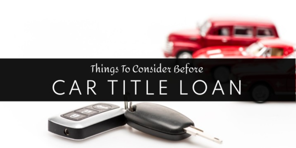 Things To Consider Before Applying For A Car Title Loan