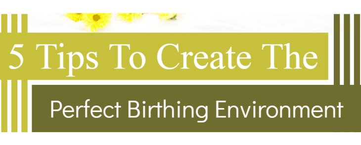 5 Tips To Create The Perfect Birthing Environment