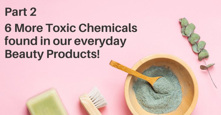 Part 2: Six more dirty ingredients that are in our beauty products.