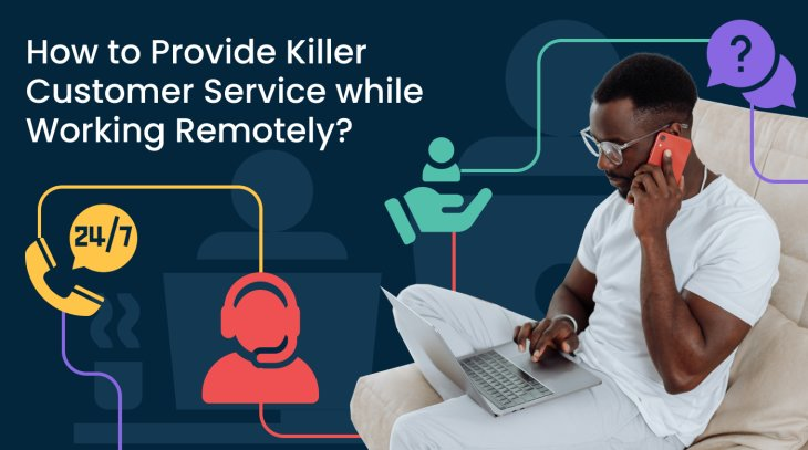 How to Provide Killer Customer Service while Working Remotely?