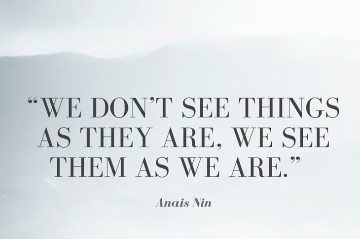 """""""We don't see things as they are, we see them as we are."""""""