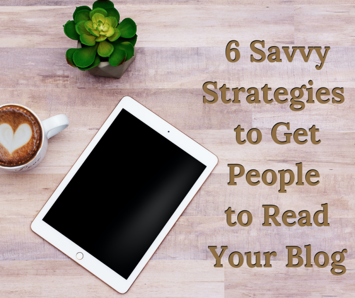 6 Savvy Strategies to Get People to Read Your Blo