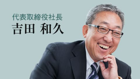 代表取締役社長 吉田和久 ご挨拶