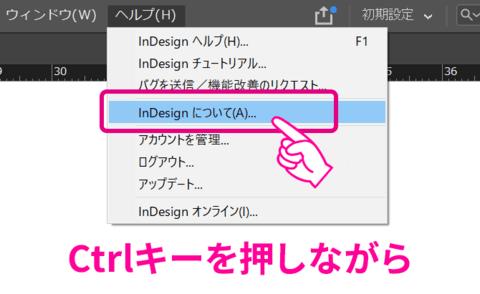 「Ctrl」キーを押しながら、メニューの「ヘルプ」→「InDesignについて」を選択