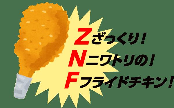 【Z】ざっくり!【N】ニワトリの!【F】フライドチキン!