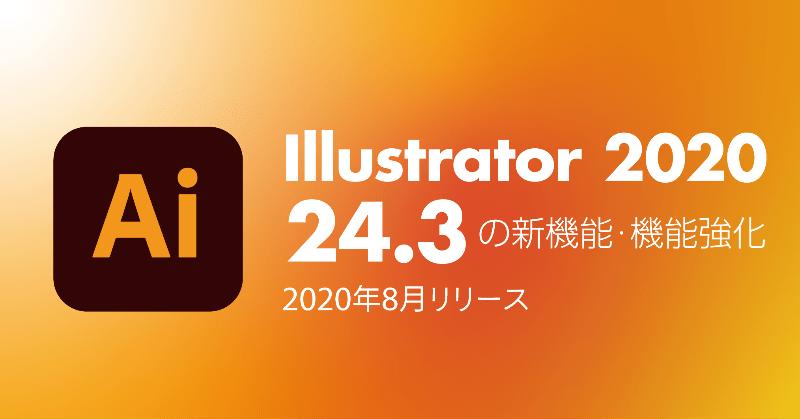 どこよりも早く、本家よりも詳しいIllustrator 24.3(2020年8月リリース)の新機能、改良点の解説