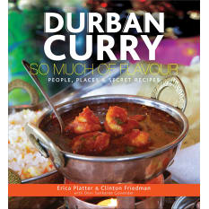 Durban Curry: So Much of Flavour - People, Places and Secret Recipes by Erica Platter and Clinton Friedman