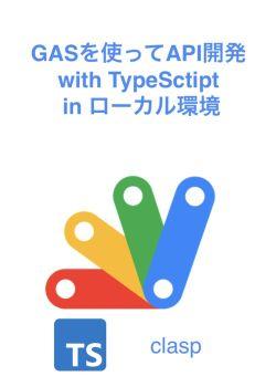 GASを使ってAPI開発 with TypeSctipt in ローカル環境 <全編無料>